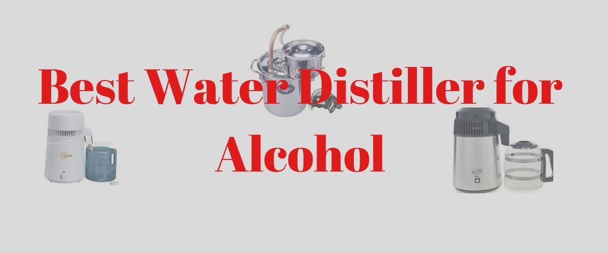 best water distiller for alcohol